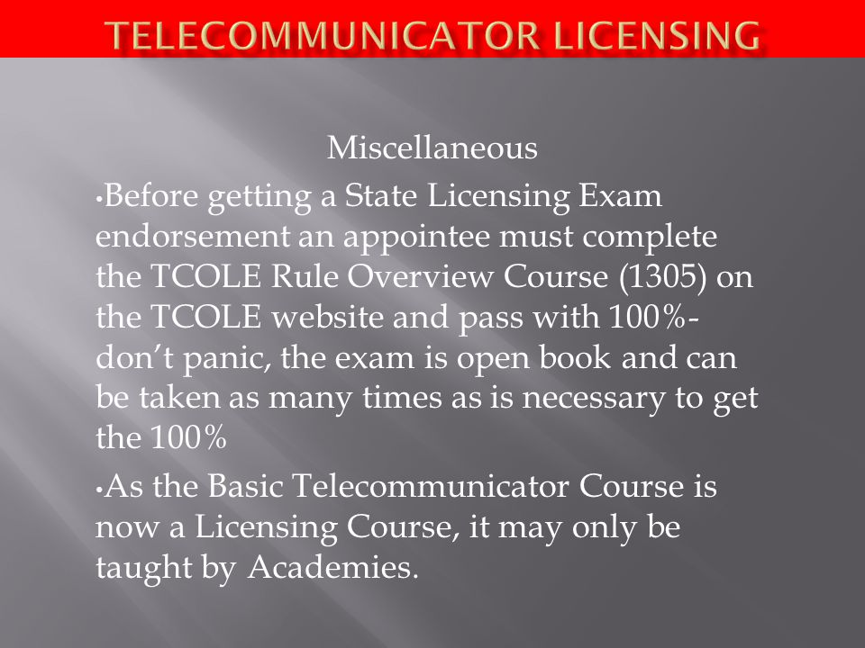 Miscellaneous Before getting a State Licensing Exam endorsement an appointee must complete the TCOLE Rule Overview Course (1305) on the TCOLE website and pass with 100%- don't panic, the exam is open book and can be taken as many times as is necessary to get the 100% As the Basic Telecommunicator Course is now a Licensing Course, it may only be taught by Academies.