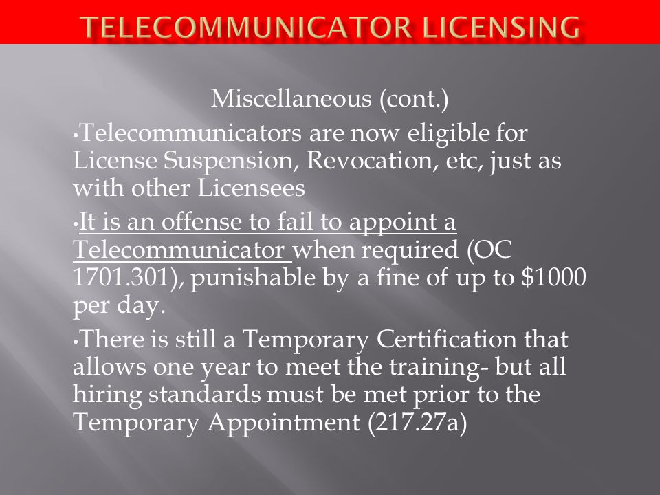 Miscellaneous (cont.) Telecommunicators are now eligible for License Suspension, Revocation, etc, just as with other Licensees It is an offense to fail to appoint a Telecommunicator when required (OC ), punishable by a fine of up to $1000 per day.