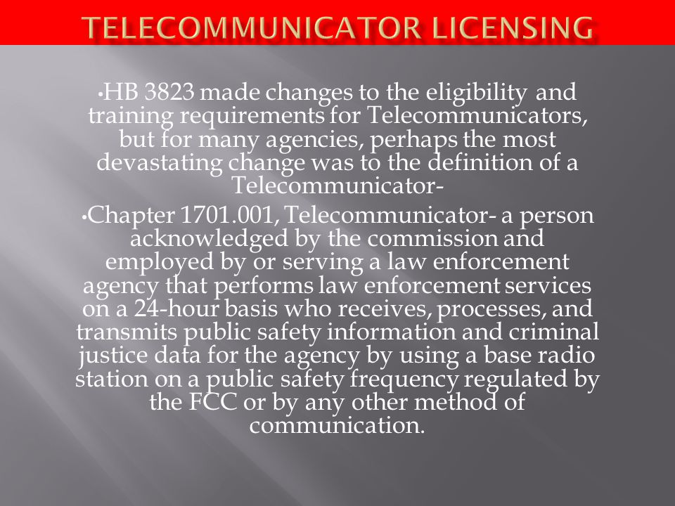 HB 3823 made changes to the eligibility and training requirements for Telecommunicators, but for many agencies, perhaps the most devastating change was to the definition of a Telecommunicator- Chapter , Telecommunicator- a person acknowledged by the commission and employed by or serving a law enforcement agency that performs law enforcement services on a 24-hour basis who receives, processes, and transmits public safety information and criminal justice data for the agency by using a base radio station on a public safety frequency regulated by the FCC or by any other method of communication.