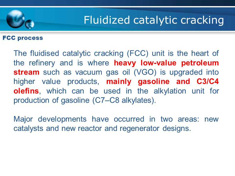 FCC process The fluidised catalytic cracking (FCC) unit is the heart of the refinery and is where heavy low-value petroleum stream such as vacuum gas oil (VGO) is upgraded into higher value products, mainly gasoline and C3/C4 olefins, which can be used in the alkylation unit for production of gasoline (C7–C8 alkylates).