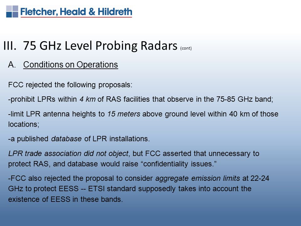 III. 75 GHz Level Probing Radars (cont) A.Conditions on Operations FCC rejected the following proposals: -prohibit LPRs within 4 km of RAS facilities