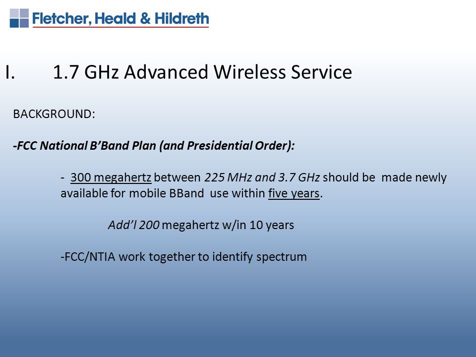 I.1.7 GHz Advanced Wireless Service BACKGROUND: -FCC National B'Band Plan (and Presidential Order): - 300 megahertz between 225 MHz and 3.7 GHz should be made newly available for mobile BBand use within five years.