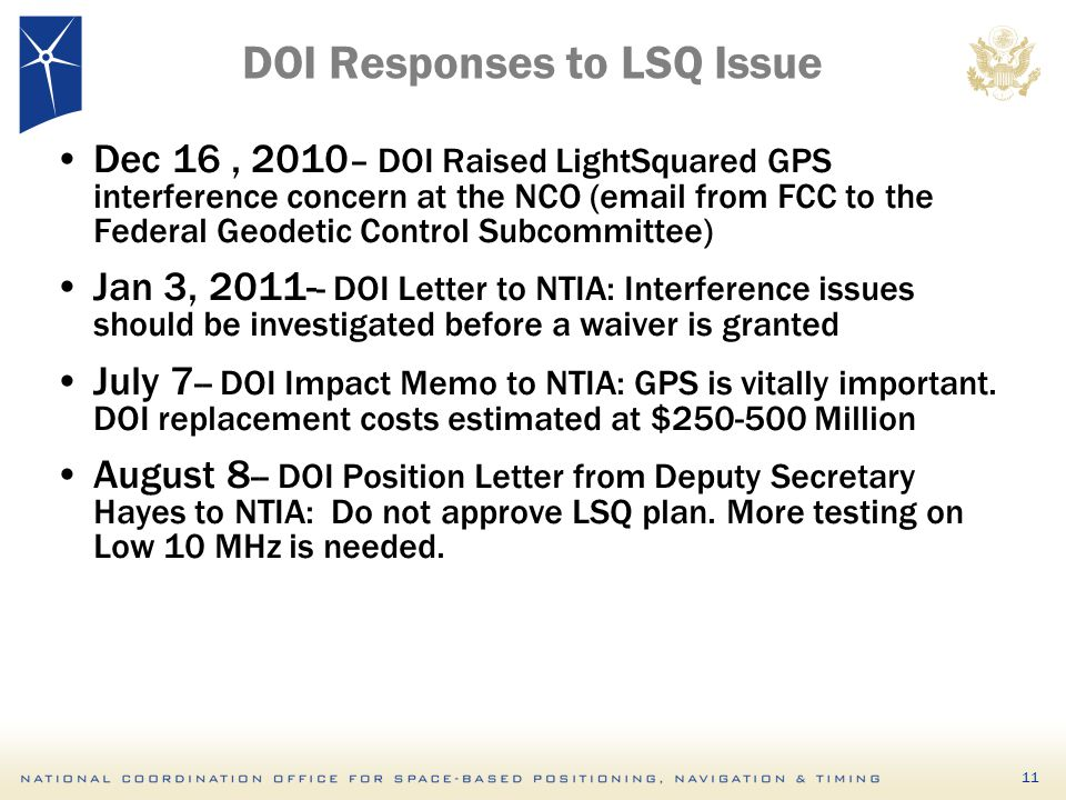 DOI Responses to LSQ Issue Dec 16, 2010 – DOI Raised LightSquared GPS interference concern at the NCO (email from FCC to the Federal Geodetic Control Subcommittee) Jan 3, 2011- - DOI Letter to NTIA: Interference issues should be investigated before a waiver is granted July 7 -- DOI Impact Memo to NTIA: GPS is vitally important.