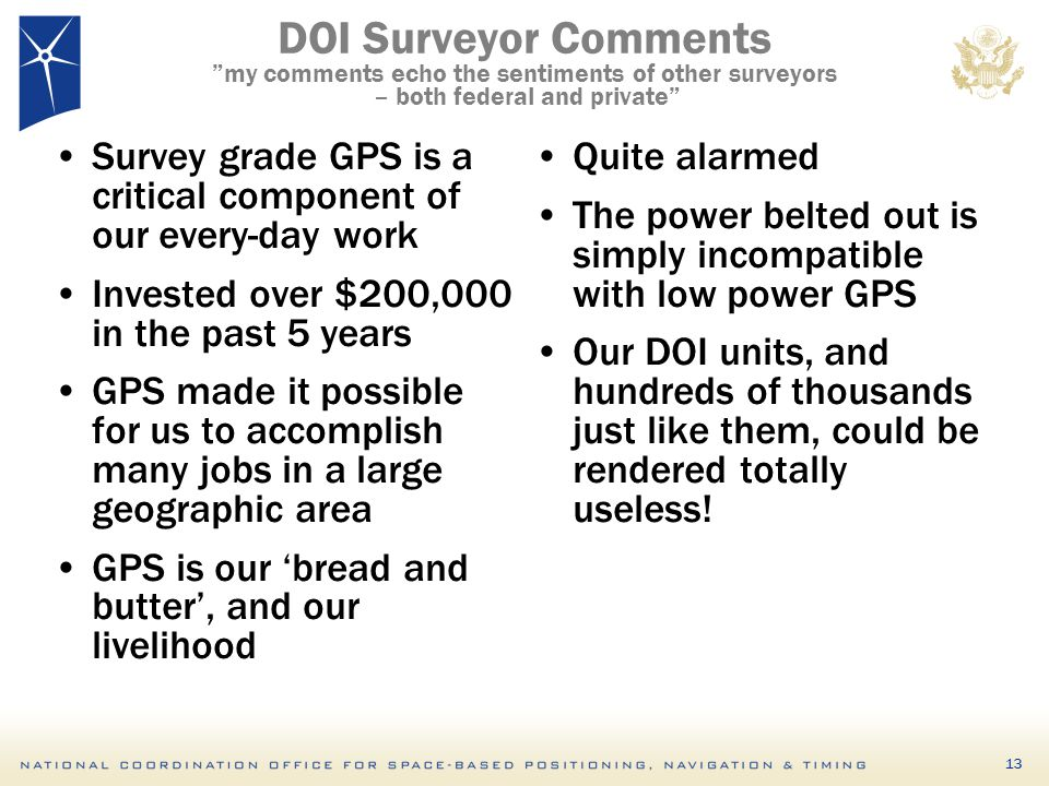 DOI Surveyor Comments my comments echo the sentiments of other surveyors – both federal and private Survey grade GPS is a critical component of our every-day work Invested over $200,000 in the past 5 years GPS made it possible for us to accomplish many jobs in a large geographic area GPS is our 'bread and butter', and our livelihood Quite alarmed The power belted out is simply incompatible with low power GPS Our DOI units, and hundreds of thousands just like them, could be rendered totally useless.