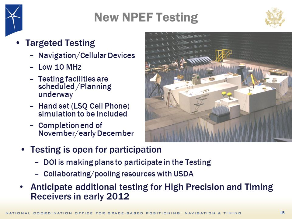 New NPEF Testing Targeted Testing –Navigation/Cellular Devices –Low 10 MHz –Testing facilities are scheduled /Planning underway –Hand set (LSQ Cell Phone) simulation to be included –Completion end of November/early December Testing is open for participation –DOI is making plans to participate in the Testing –Collaborating/pooling resources with USDA Anticipate additional testing for High Precision and Timing Receivers in early 2012 15