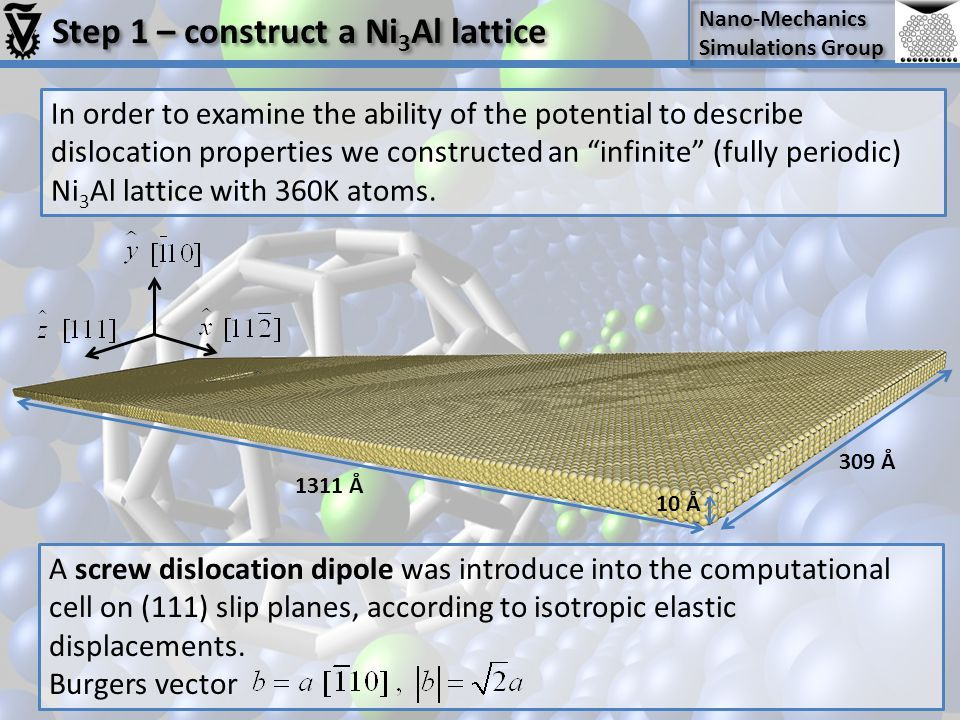 Nano-Mechanics Simulations Group Nano-Mechanics Simulations Group Step 1 – construct a Ni 3 Al lattice In order to examine the ability of the potential to describe dislocation properties we constructed an infinite (fully periodic) Ni 3 Al lattice with 360K atoms.