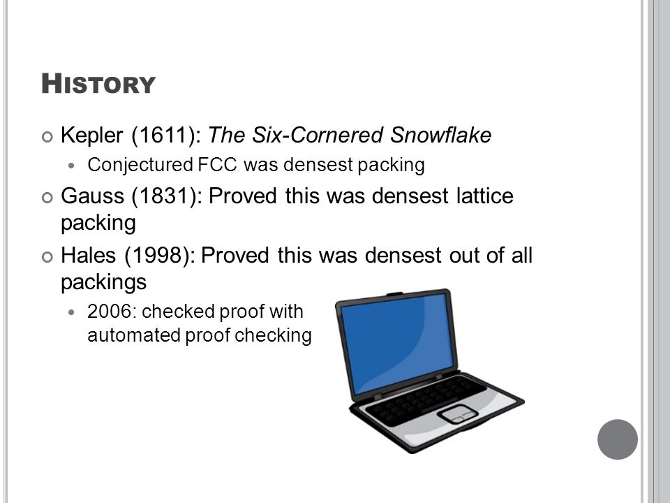 H ISTORY Kepler (1611): The Six-Cornered Snowflake Conjectured FCC was densest packing Gauss (1831): Proved this was densest lattice packing Hales (1998): Proved this was densest out of all packings 2006: checked proof with automated proof checking