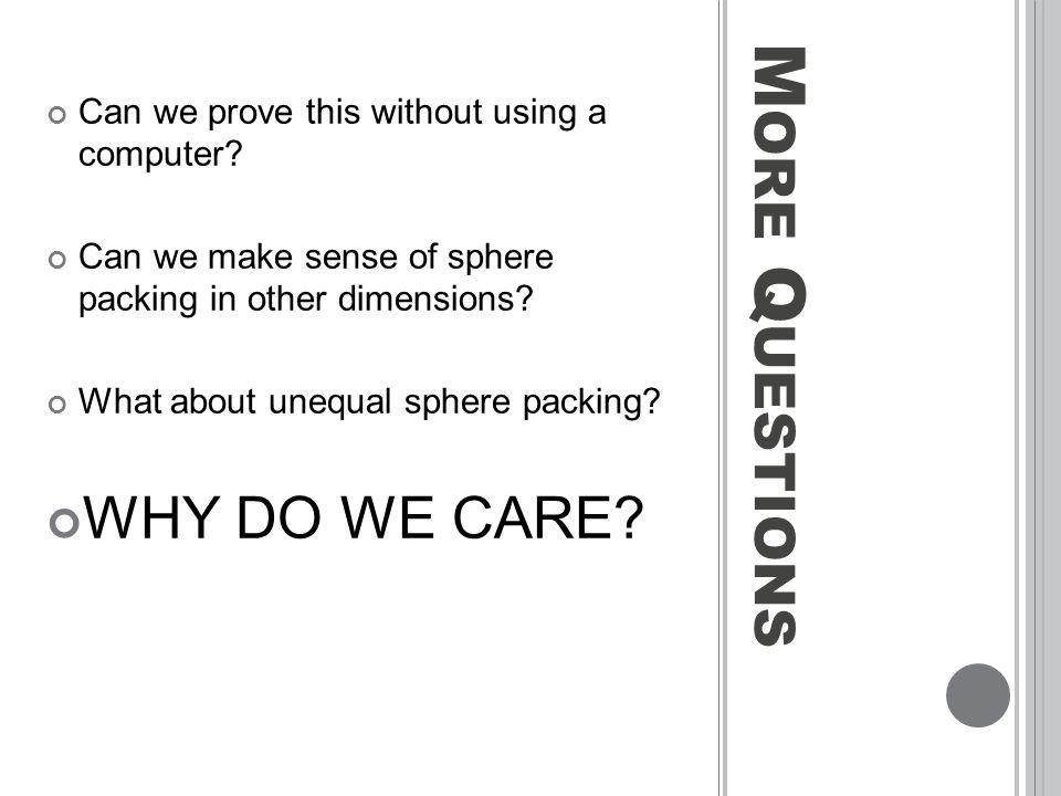 M ORE Q UESTIONS Can we prove this without using a computer? Can we make sense of sphere packing in other dimensions? What about unequal sphere packin