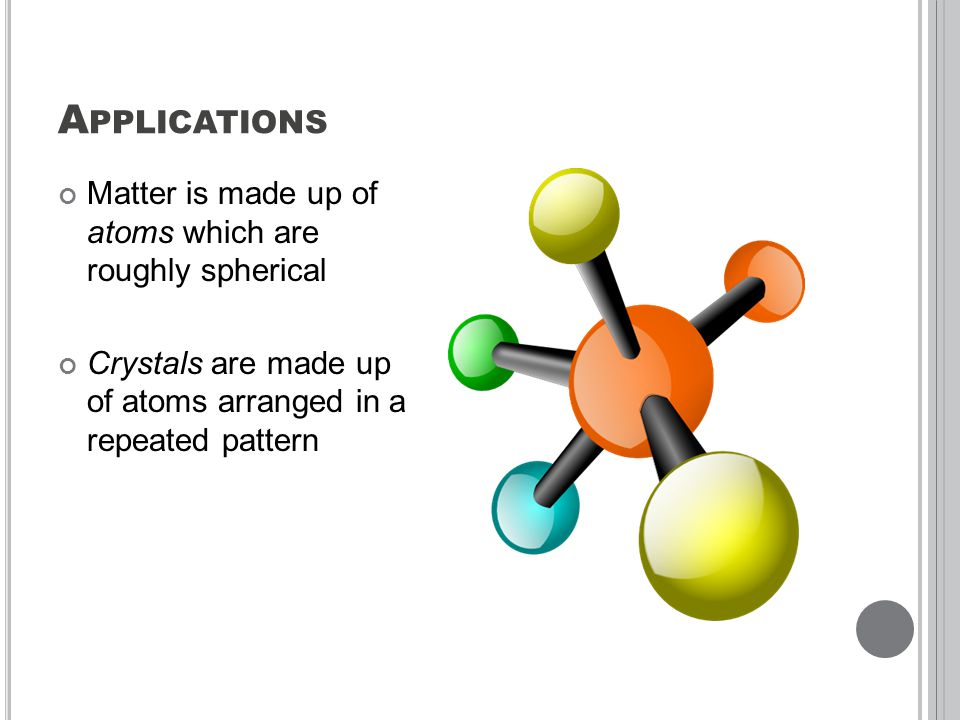 A PPLICATIONS Matter is made up of atoms which are roughly spherical Crystals are made up of atoms arranged in a repeated pattern
