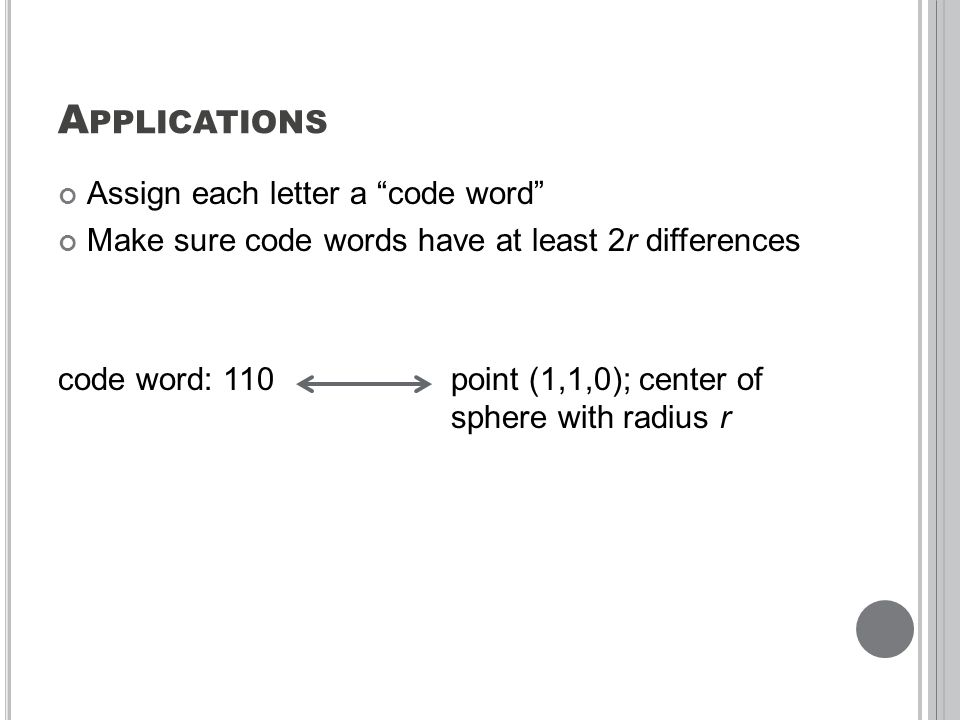 A PPLICATIONS Assign each letter a code word Make sure code words have at least 2r differences code word: 110 point (1,1,0); center of sphere with radius r