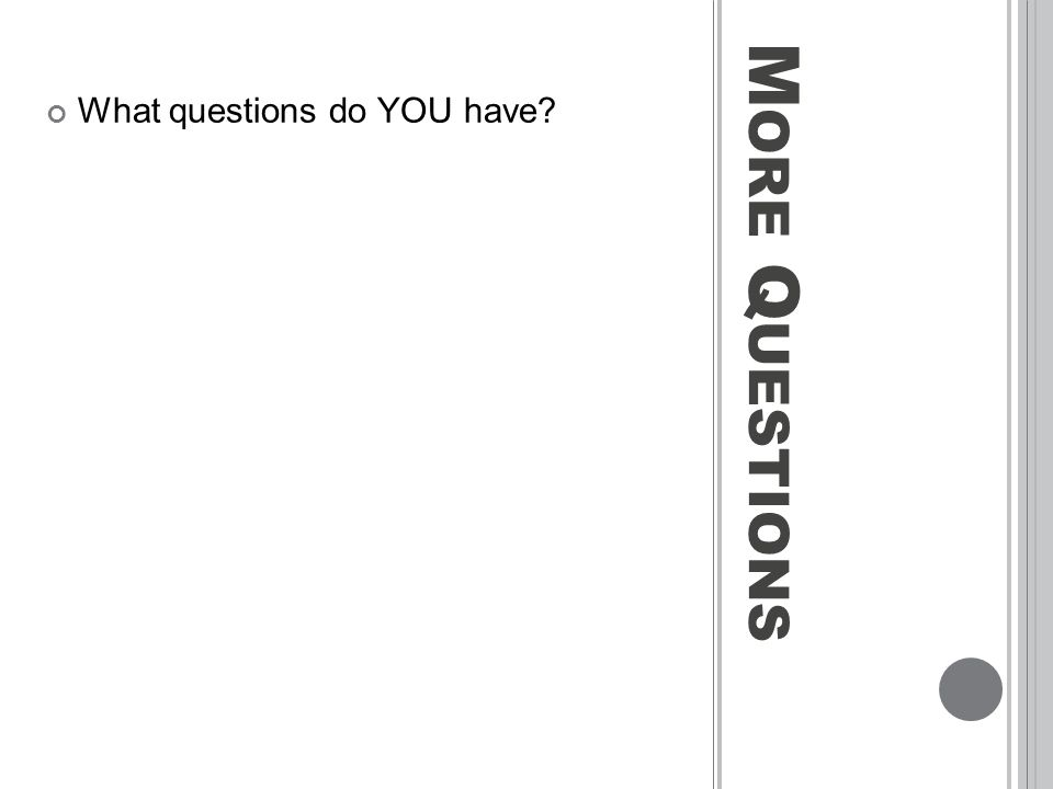 M ORE Q UESTIONS What questions do YOU have?