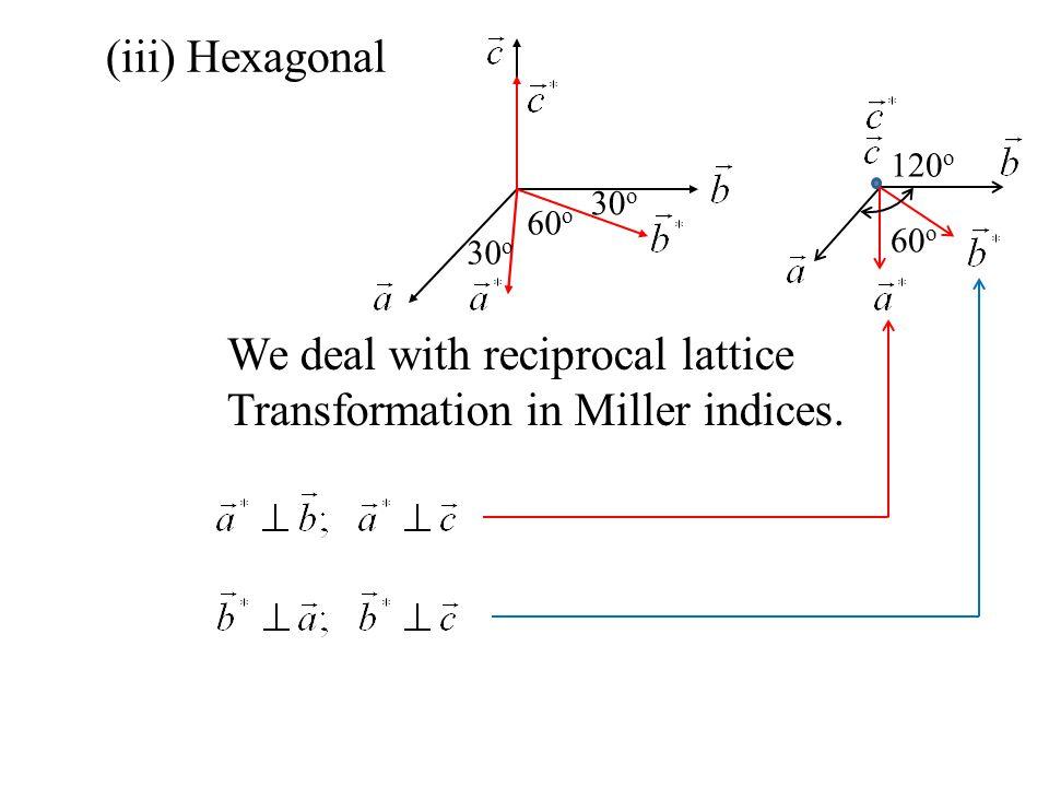 (iii) Hexagonal 60 o 30 o We deal with reciprocal lattice Transformation in Miller indices. 60 o 120 o