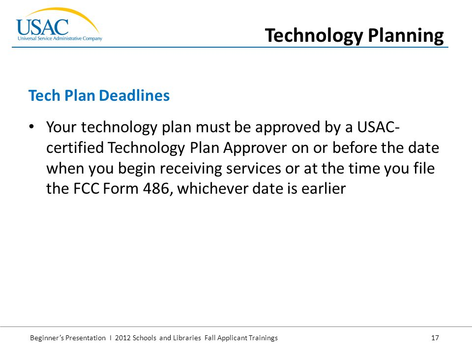Beginner's Presentation I 2012 Schools and Libraries Fall Applicant Trainings 17 Your technology plan must be approved by a USAC- certified Technology Plan Approver on or before the date when you begin receiving services or at the time you file the FCC Form 486, whichever date is earlier Tech Plan Deadlines Technology Planning