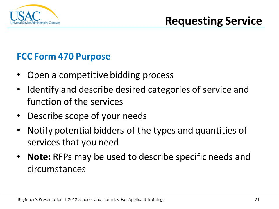 Beginner's Presentation I 2012 Schools and Libraries Fall Applicant Trainings 21 Open a competitive bidding process Identify and describe desired categories of service and function of the services Describe scope of your needs Notify potential bidders of the types and quantities of services that you need Note: RFPs may be used to describe specific needs and circumstances FCC Form 470 Purpose Requesting Service