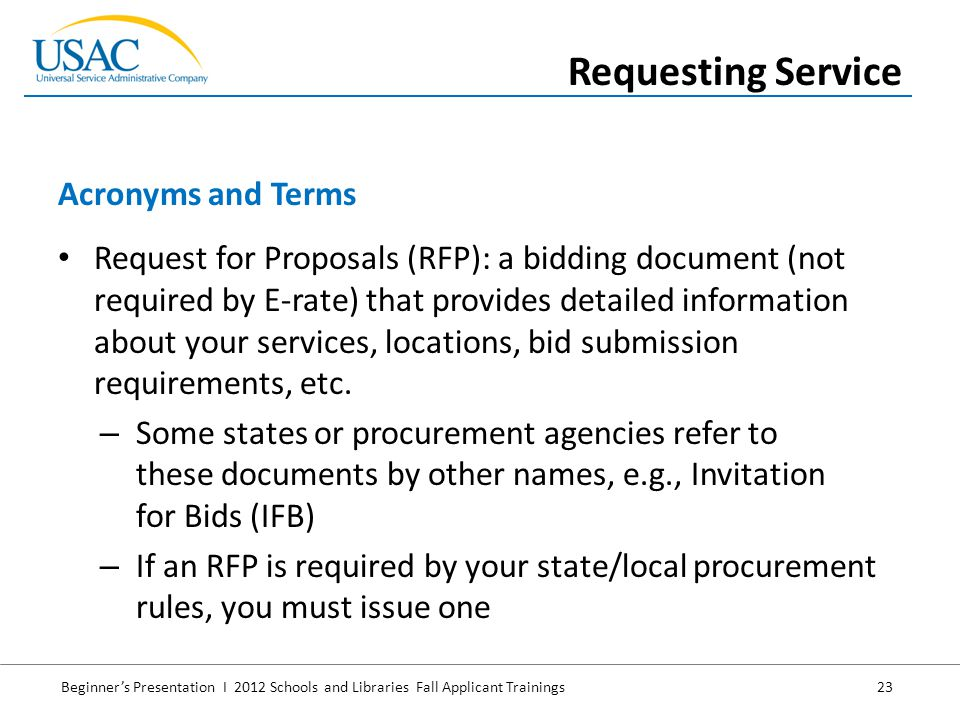 Beginner's Presentation I 2012 Schools and Libraries Fall Applicant Trainings 23 Request for Proposals (RFP): a bidding document (not required by E-rate) that provides detailed information about your services, locations, bid submission requirements, etc.