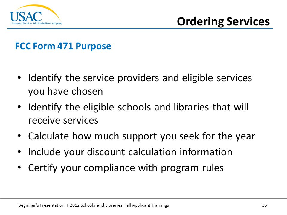 Beginner's Presentation I 2012 Schools and Libraries Fall Applicant Trainings 35 Identify the service providers and eligible services you have chosen Identify the eligible schools and libraries that will receive services Calculate how much support you seek for the year Include your discount calculation information Certify your compliance with program rules FCC Form 471 Purpose Ordering Services