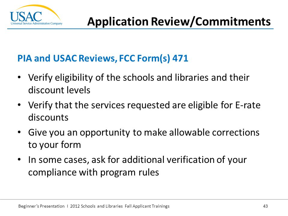 Beginner's Presentation I 2012 Schools and Libraries Fall Applicant Trainings 43 Verify eligibility of the schools and libraries and their discount levels Verify that the services requested are eligible for E-rate discounts Give you an opportunity to make allowable corrections to your form In some cases, ask for additional verification of your compliance with program rules PIA and USAC Reviews, FCC Form(s) 471 Application Review/Commitments