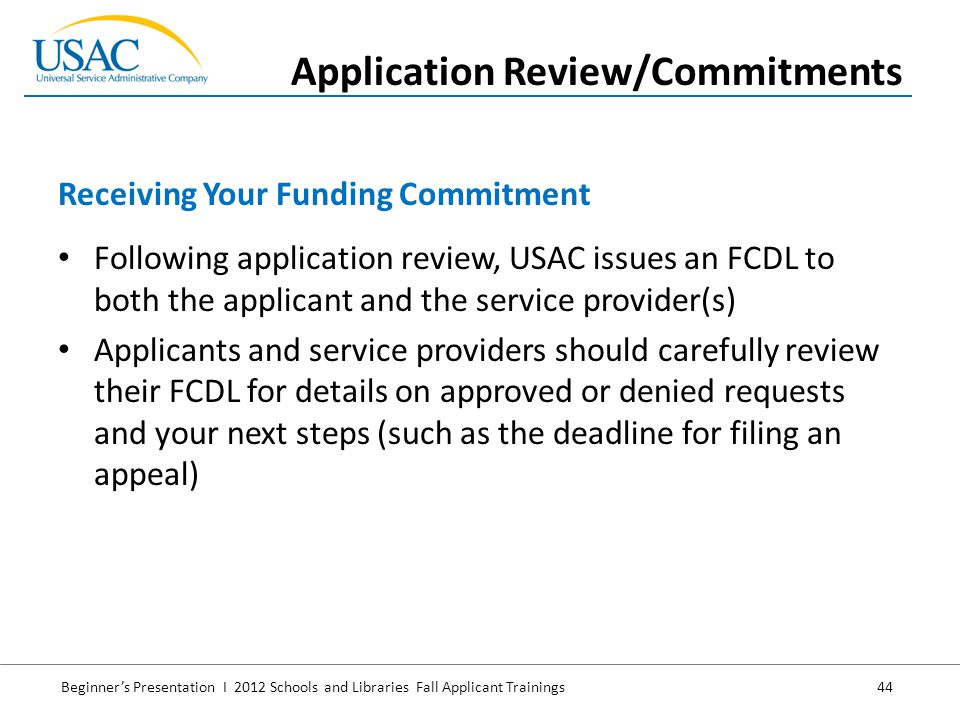 Beginner's Presentation I 2012 Schools and Libraries Fall Applicant Trainings 44 Following application review, USAC issues an FCDL to both the applicant and the service provider(s) Applicants and service providers should carefully review their FCDL for details on approved or denied requests and your next steps (such as the deadline for filing an appeal) Receiving Your Funding Commitment Application Review/Commitments
