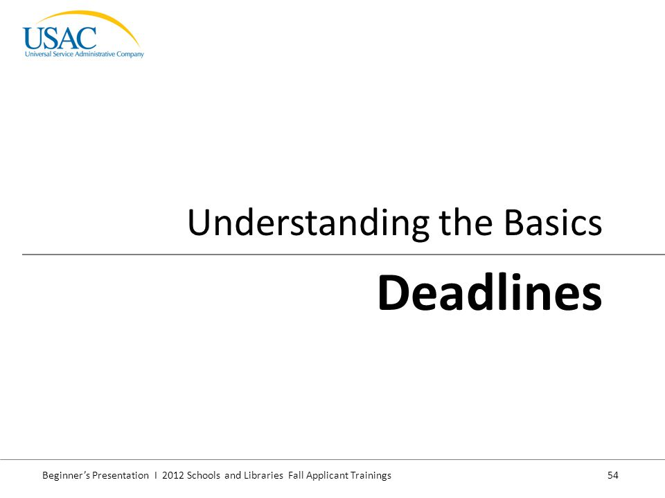 Beginner's Presentation I 2012 Schools and Libraries Fall Applicant Trainings 54 Understanding the Basics Deadlines