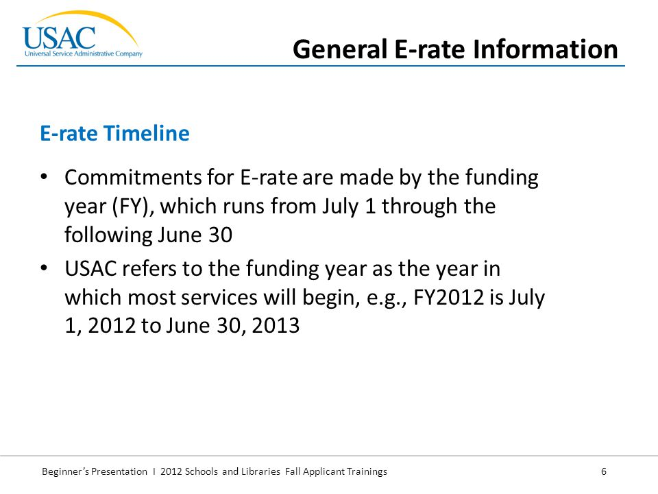 Beginner's Presentation I 2012 Schools and Libraries Fall Applicant Trainings 6 Commitments for E-rate are made by the funding year (FY), which runs from July 1 through the following June 30 USAC refers to the funding year as the year in which most services will begin, e.g., FY2012 is July 1, 2012 to June 30, 2013 E-rate Timeline General E-rate Information
