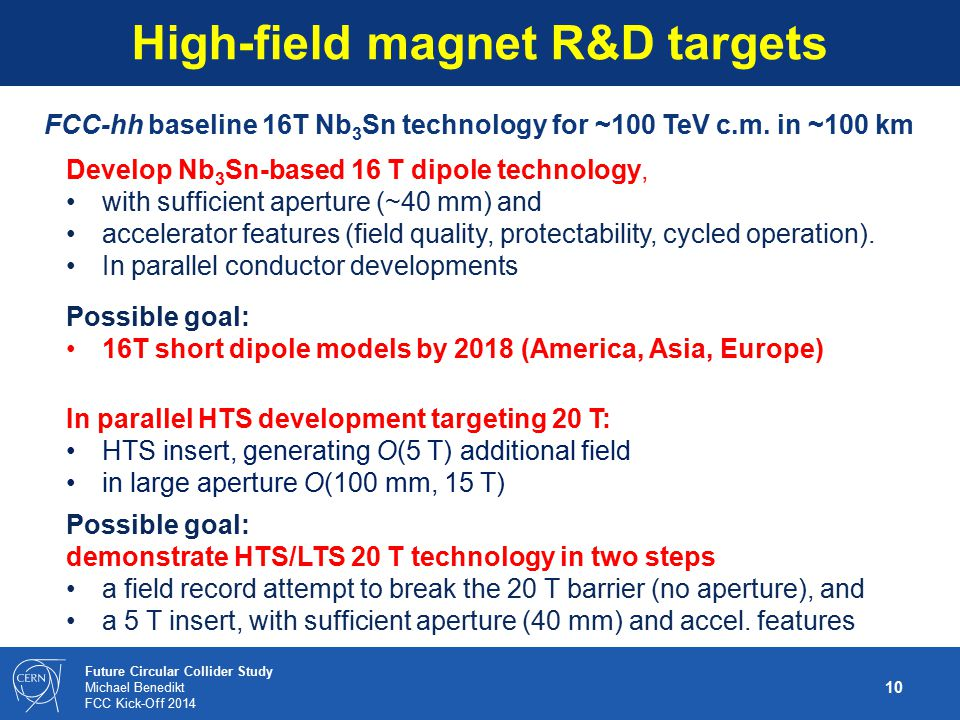 10 Future Circular Collider Study Michael Benedikt FCC Kick-Off 2014 High-field magnet R&D targets FCC-hh baseline 16T Nb 3 Sn technology for ~100 TeV
