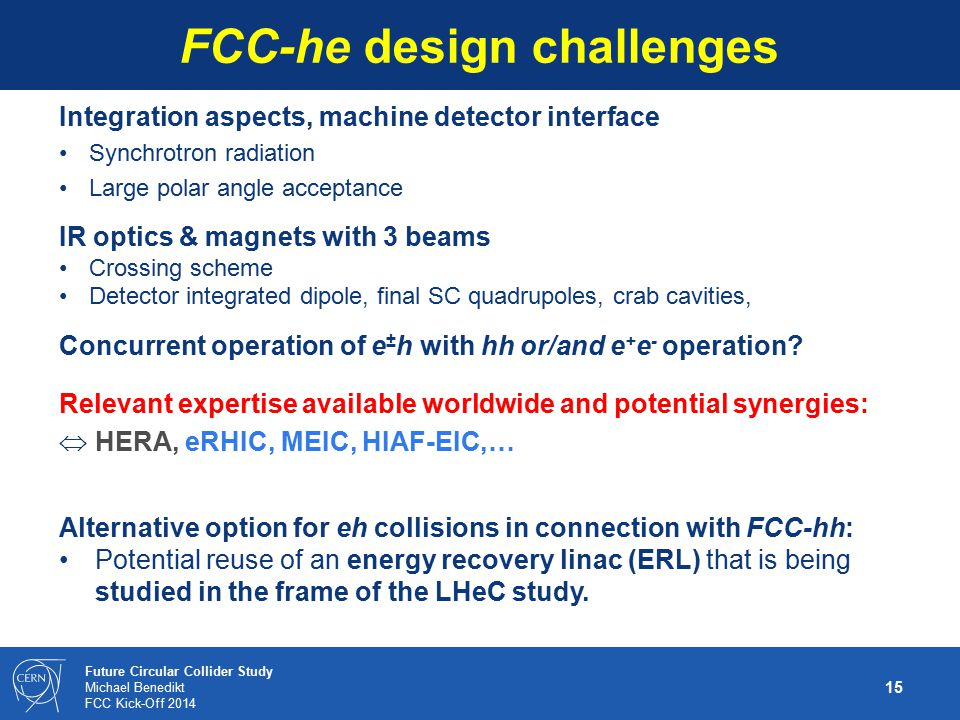 15 Future Circular Collider Study Michael Benedikt FCC Kick-Off 2014 FCC-he design challenges Integration aspects, machine detector interface Synchrot