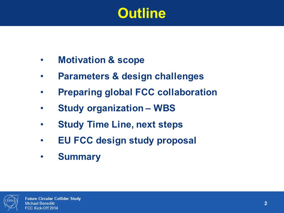 3 Future Circular Collider Study Michael Benedikt FCC Kick-Off 2014 with emphasis on proton-proton and electron-positron high-energy frontier machines.