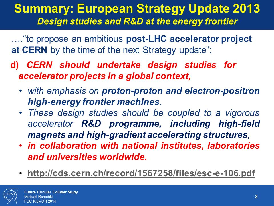 24 Future Circular Collider Study Michael Benedikt FCC Kick-Off 2014 Goals fo EU DS: conceptual design, prototypes, cost estimates, … From FP7 HiLumi LHC DS  positive experience: 5-6 work packages as sub-set of FCC study ~10-15 beneficiaries (signatories of the contract with EC) FCC EU Design Study (DS) Proposal Horizon2020 call – design study, deadline 02.09.2014 Prepare proposal parallel to FCC collaboration setup Non-EU partners can join as beneficiary – signatory with or w/o EC contribution (contractual commitment) or as associated partner – non- signatory (in-kind contribution with own funding, no contractual commitment) kick-off event input from interested partners, end of May submission of EU FCC DS proposal, 2 Sept.