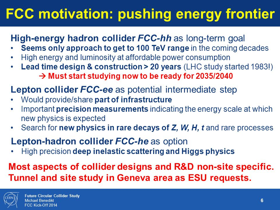 17 Future Circular Collider Study Michael Benedikt FCC Kick-Off 2014 International collaboration process in 2014 Proposal for next steps: Suggestions and comments from international community and discussion on study contents, organisation and resources Invitation of non-committing expressions of interest for contributions from worldwide institutes by end May 2014 Prepare for formation of International Collaboration Board (ICB); proposed date first meeting 9-11 September 2014, to start FCC study March April May June July August September 2014 kick-off event expressions of interest (EOI) proposed 1st ICB meeting discussionsiterations Process can be moderated by preparation group (possibly extended – following EOI) until global collaboration is formed and an international team is put in place to conduct the further study Process remains open, further joining possible …