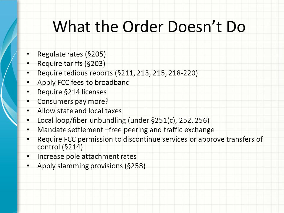 What the Order Doesn't Do Regulate rates (§205) Require tariffs (§203) Require tedious reports (§211, 213, 215, 218-220) Apply FCC fees to broadband R