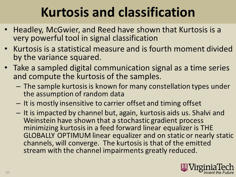 Kurtosis and classification Headley, McGwier, and Reed have shown that Kurtosis is a very powerful tool in signal classification Kurtosis is a statistical measure and is fourth moment divided by the variance squared.