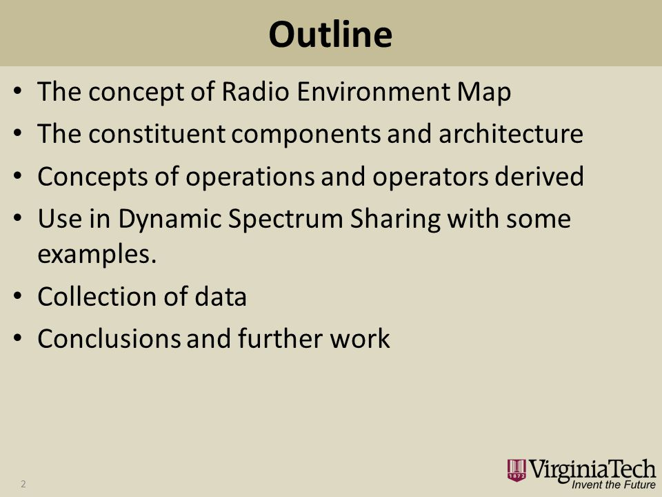 Outline The concept of Radio Environment Map The constituent components and architecture Concepts of operations and operators derived Use in Dynamic Spectrum Sharing with some examples.