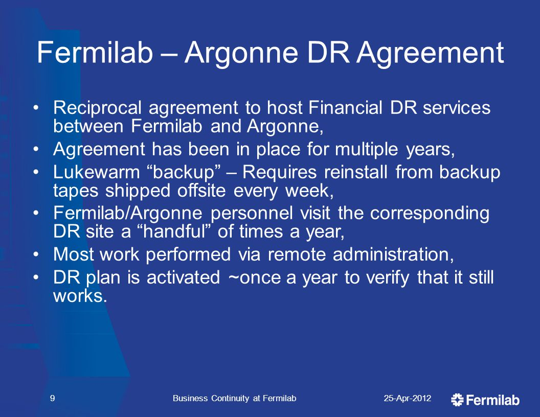Fermilab – Argonne DR Agreement Reciprocal agreement to host Financial DR services between Fermilab and Argonne, Agreement has been in place for multiple years, Lukewarm backup – Requires reinstall from backup tapes shipped offsite every week, Fermilab/Argonne personnel visit the corresponding DR site a handful of times a year, Most work performed via remote administration, DR plan is activated ~once a year to verify that it still works.