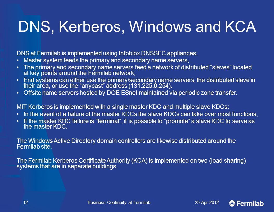 DNS, Kerberos, Windows and KCA DNS at Fermilab is implemented using Infoblox DNSSEC appliances: Master system feeds the primary and secondary name servers, The primary and secondary name servers feed a network of distributed slaves located at key points around the Fermilab network, End systems can either use the primary/secondary name servers, the distributed slave in their area, or use the anycast address (131.225.0.254).