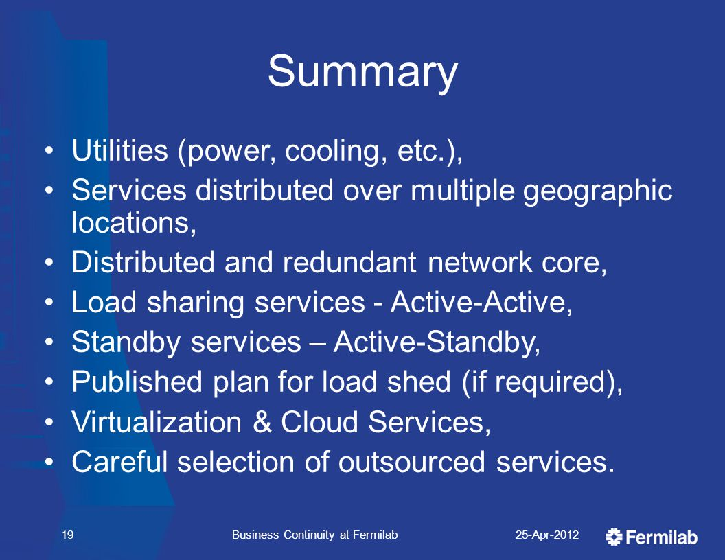 Summary Utilities (power, cooling, etc.), Services distributed over multiple geographic locations, Distributed and redundant network core, Load sharing services - Active-Active, Standby services – Active-Standby, Published plan for load shed (if required), Virtualization & Cloud Services, Careful selection of outsourced services.