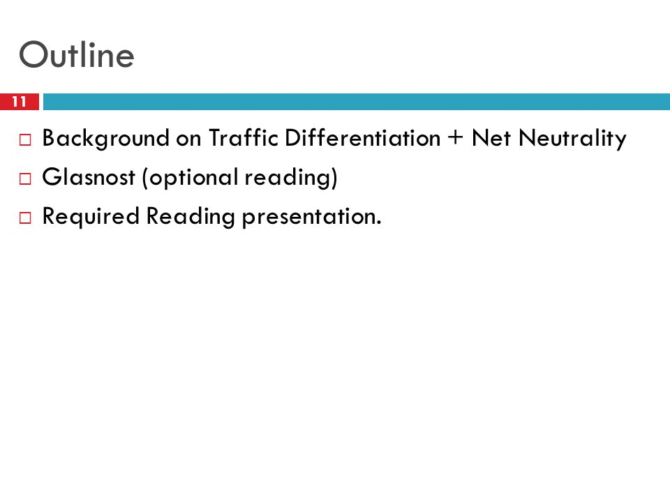 Outline 11  Background on Traffic Differentiation + Net Neutrality  Glasnost (optional reading)  Required Reading presentation.