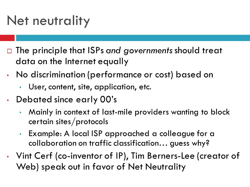 Net neutrality  The principle that ISPs and governments should treat data on the Internet equally No discrimination (performance or cost) based on User, content, site, application, etc.