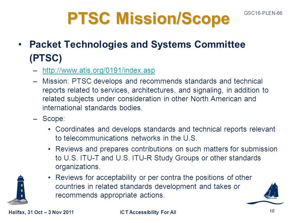 GSC16-PLEN-66 Halifax, 31 Oct – 3 Nov 2011ICT Accessibility For All PTSC Mission/Scope Packet Technologies and Systems Committee (PTSC) –http://www.atis.org/0191/index.asphttp://www.atis.org/0191/index.asp –Mission: PTSC develops and recommends standards and technical reports related to services, architectures, and signaling, in addition to related subjects under consideration in other North American and international standards bodies.
