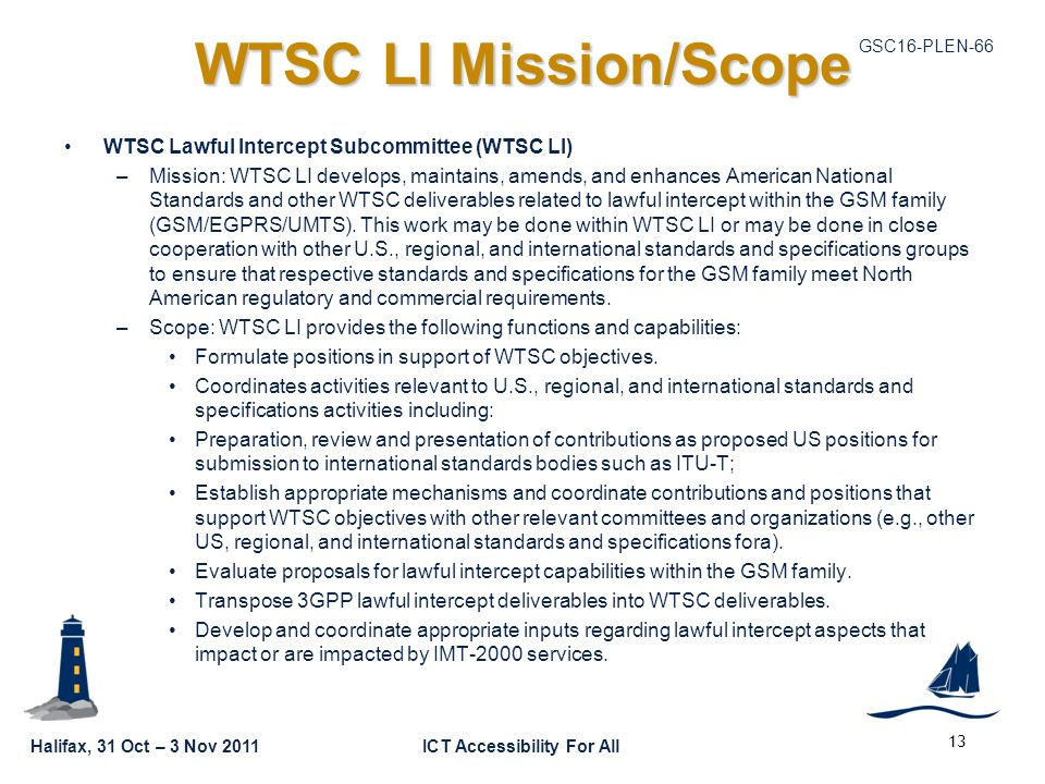 GSC16-PLEN-66 Halifax, 31 Oct – 3 Nov 2011ICT Accessibility For All WTSC LI Mission/Scope WTSC Lawful Intercept Subcommittee (WTSC LI) –Mission: WTSC LI develops, maintains, amends, and enhances American National Standards and other WTSC deliverables related to lawful intercept within the GSM family (GSM/EGPRS/UMTS).