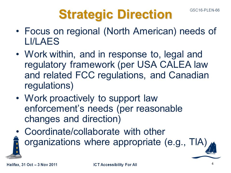 GSC16-PLEN-66 Halifax, 31 Oct – 3 Nov 2011ICT Accessibility For All Strategic Direction Focus on regional (North American) needs of LI/LAES Work within, and in response to, legal and regulatory framework (per USA CALEA law and related FCC regulations, and Canadian regulations) Work proactively to support law enforcement's needs (per reasonable changes and direction) Coordinate/collaborate with other organizations where appropriate (e.g., TIA) 4