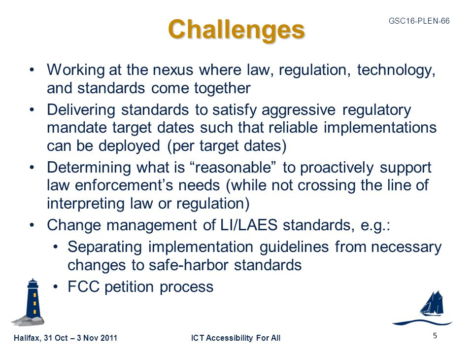 GSC16-PLEN-66 Halifax, 31 Oct – 3 Nov 2011ICT Accessibility For All Challenges Working at the nexus where law, regulation, technology, and standards come together Delivering standards to satisfy aggressive regulatory mandate target dates such that reliable implementations can be deployed (per target dates) Determining what is reasonable to proactively support law enforcement's needs (while not crossing the line of interpreting law or regulation) Change management of LI/LAES standards, e.g.: Separating implementation guidelines from necessary changes to safe-harbor standards FCC petition process 5