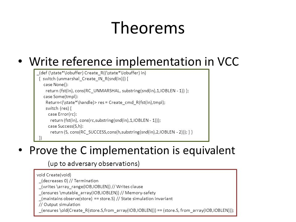 Theorems Write reference implementation in VCC _(def (\state*\iobuffer) Create_R((\state*\iobuffer) in) { switch (unmarshal_Create_IN_R(snd(in))) { case None(): return (fst(in), cons(RC_UNMARSHAL, substring(snd(in),1,IOBLEN - 1)) }; case Some(tmpl): Return res = Create_cmd_R(fst(in),tmpl); switch (res) { case Error(rc): return (fst(in), cons(rc,substring(snd(in),1,IOBLEN - 1))); case Success(S,h): return (S, cons(RC_SUCCESS,cons(h,substring(snd(in),2,IOBLEN - 2))); } } }) Prove the C implementation is equivalent (up to adversary observations) void Create(void) _(decreases 0) // Termination _(writes \array_range(IOB,IOBLEN)) // Writes clause _(ensures \mutable_array(IOB,IOBLEN)) // Memory-safety _(maintains observe(store) == store.S) // State simulation invariant // Output simulation _(ensures \old(Create_R(store.S,from_array(IOB,IOBLEN))) == (store.S, from_array(IOB,IOBLEN)));