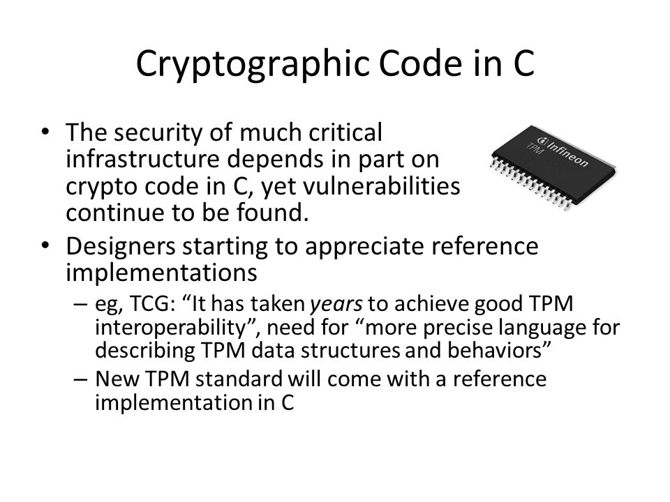 Cryptographic Code in C The security of much critical infrastructure depends in part on crypto code in C, yet vulnerabilities continue to be found.