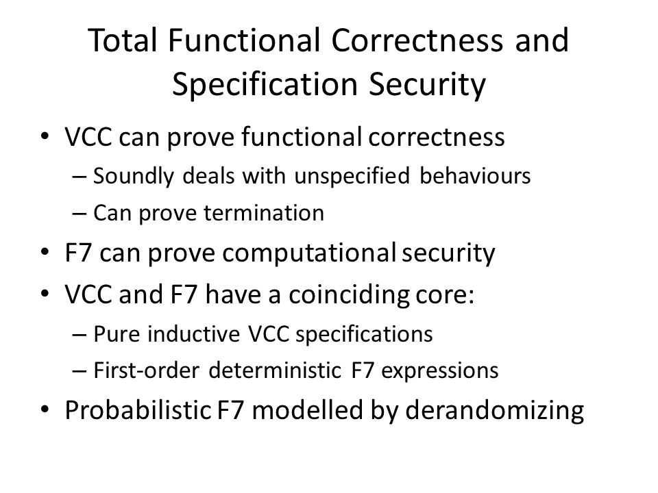 Total Functional Correctness and Specification Security VCC can prove functional correctness – Soundly deals with unspecified behaviours – Can prove termination F7 can prove computational security VCC and F7 have a coinciding core: – Pure inductive VCC specifications – First-order deterministic F7 expressions Probabilistic F7 modelled by derandomizing