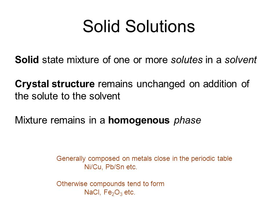 Solid Solutions Solid state mixture of one or more solutes in a solvent Crystal structure remains unchanged on addition of the solute to the solvent Mixture remains in a homogenous phase Generally composed on metals close in the periodic table Ni/Cu, Pb/Sn etc.