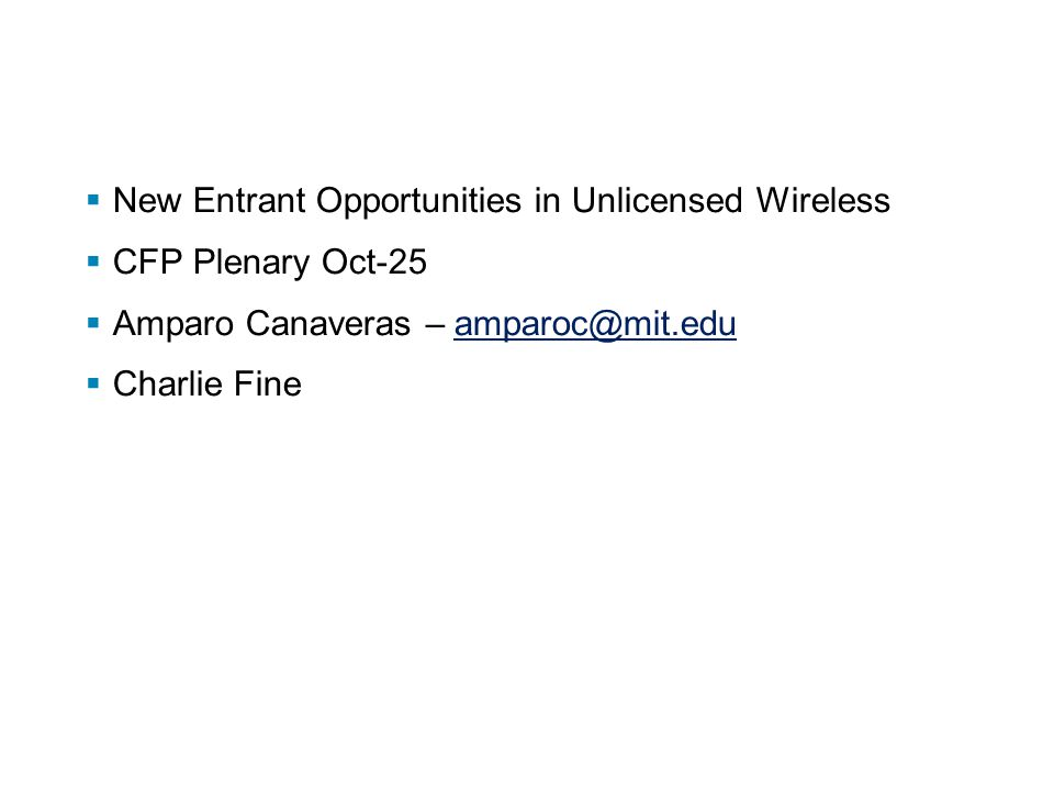  New Entrant Opportunities in Unlicensed Wireless  CFP Plenary Oct-25  Amparo Canaveras – amparoc@mit.eduamparoc@mit.edu  Charlie Fine