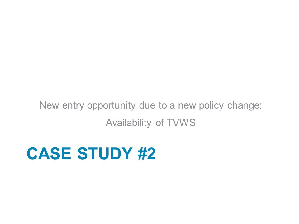 CASE STUDY #2 New entry opportunity due to a new policy change: Availability of TVWS