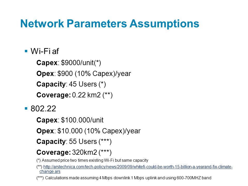 Network Parameters Assumptions  Wi-Fi af Capex: $9000/unit(*) Opex: $900 (10% Capex)/year Capacity: 45 Users (*) Coverage: 0.22 km2 (**)  802.22 Capex: $100.000/unit Opex: $10.000 (10% Capex)/year Capacity: 55 Users (***) Coverage: 320km2 (***) (*) Assumed price two times existing Wi-Fi but same capacity (**) http://arstechnica.com/tech-policy/news/2009/09/whitefi-could-be-worth-15-billion-a-yearand-fix-climate- change.arshttp://arstechnica.com/tech-policy/news/2009/09/whitefi-could-be-worth-15-billion-a-yearand-fix-climate- change.ars (***) Calculations made assuming 4 Mbps downlink 1 Mbps uplink and using 600-700MHZ band (*) LTE for UMTS: OFDMA and SC-FDMA Based Radio Access