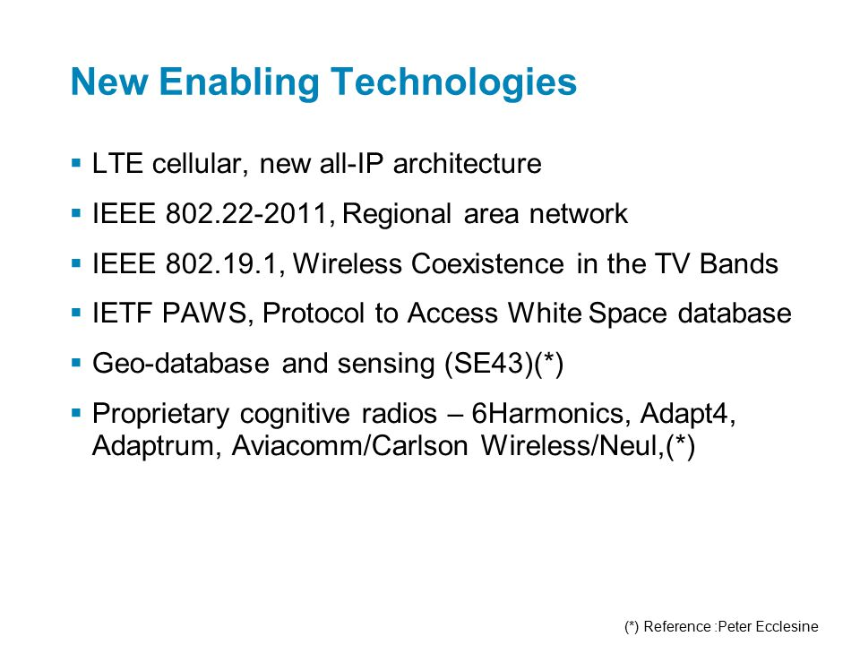 New Enabling Technologies  LTE cellular, new all-IP architecture  IEEE 802.22-2011, Regional area network  IEEE 802.19.1, Wireless Coexistence in the TV Bands  IETF PAWS, Protocol to Access White Space database  Geo-database and sensing (SE43)(*)  Proprietary cognitive radios – 6Harmonics, Adapt4, Adaptrum, Aviacomm/Carlson Wireless/Neul,(*) (*) Reference :Peter Ecclesine