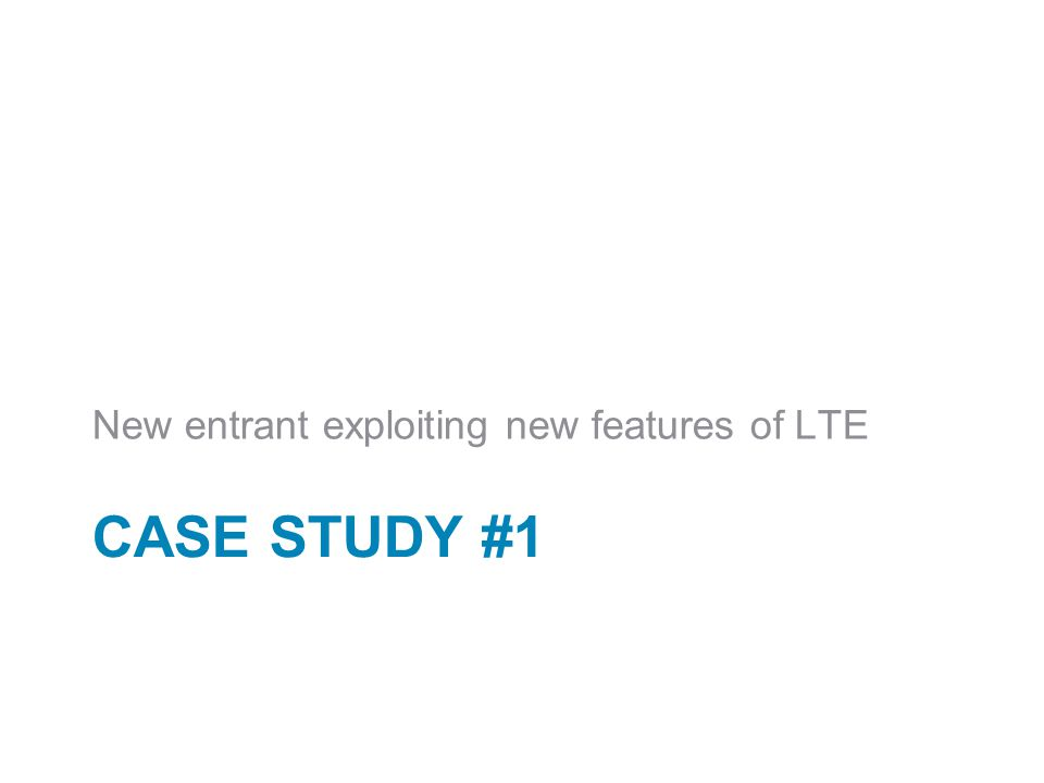 CASE STUDY #1 New entrant exploiting new features of LTE
